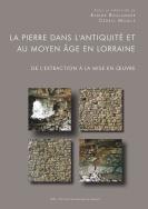illustration La pierre dans l'Antiquité et au Moyen Âge en Lorraine. De l'extraction à la mise en œuvre
